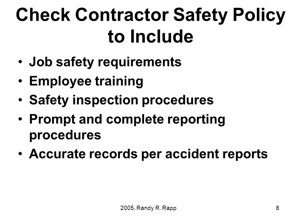 2005, Randy R. Rapp8 Check Contractor Safety Policy to Include Job safety requirements Employee training Safety inspection procedures Prompt and compl