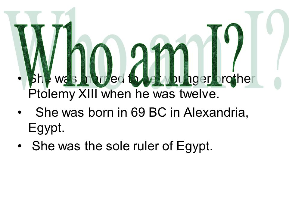 She was married to her younger brother Ptolemy XIII when he was twelve. She was born in 69 BC in Alexandria, Egypt. She was the sole ruler of Egypt.