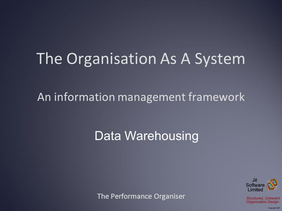 The Organisation As A System An information management framework The Performance Organiser Data Warehousing