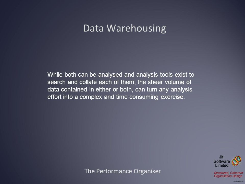 Data Warehousing The Performance Organiser While both can be analysed and analysis tools exist to search and collate each of them, the sheer volume of data contained in either or both, can turn any analysis effort into a complex and time consuming exercise.