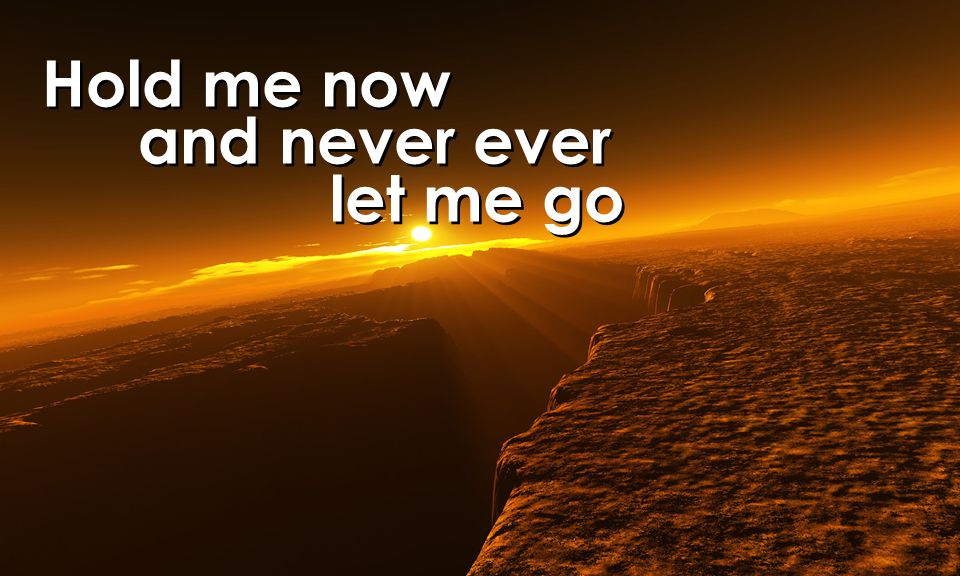 Hold me now and never ever let me go Hold me now and never ever let me go