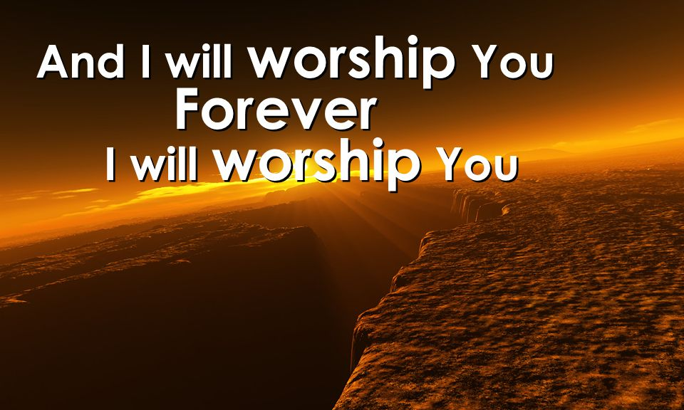 And I will worship You Forever I will worship You And I will worship You Forever I will worship You