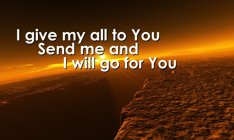 I give my all to You Send me and I will go for You I give my all to You Send me and I will go for You