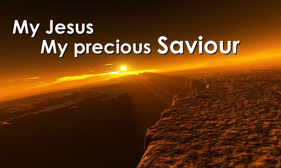 My Jesus My precious Saviour My Jesus My precious Saviour