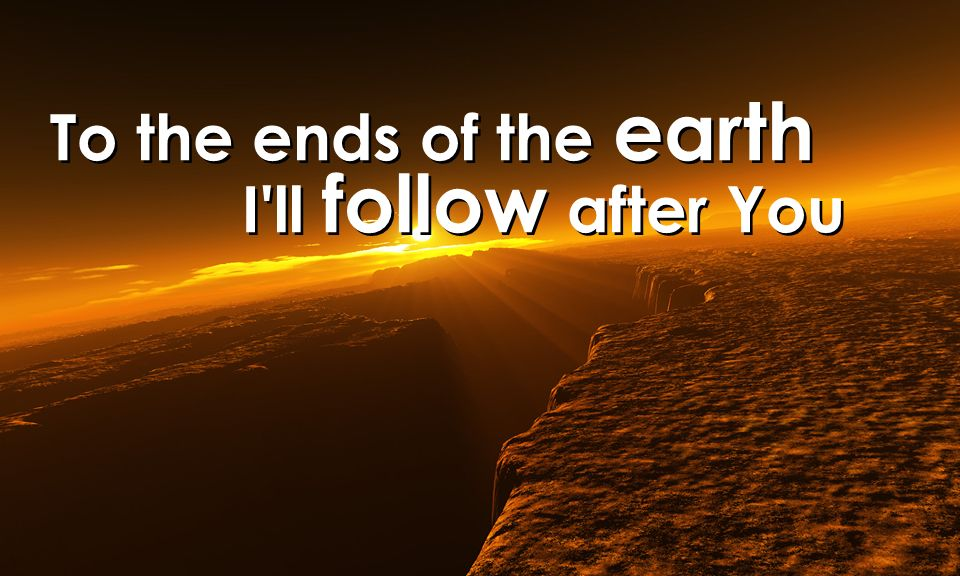To the ends of the earth I'll follow after You To the ends of the earth I'll follow after You