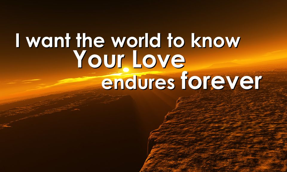 I want the world to know Your Love endures forever I want the world to know Your Love endures forever