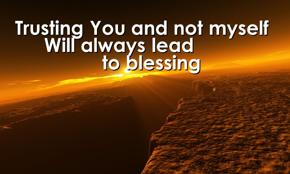 Trusting You and not myself Will always lead to blessing Trusting You and not myself Will always lead to blessing
