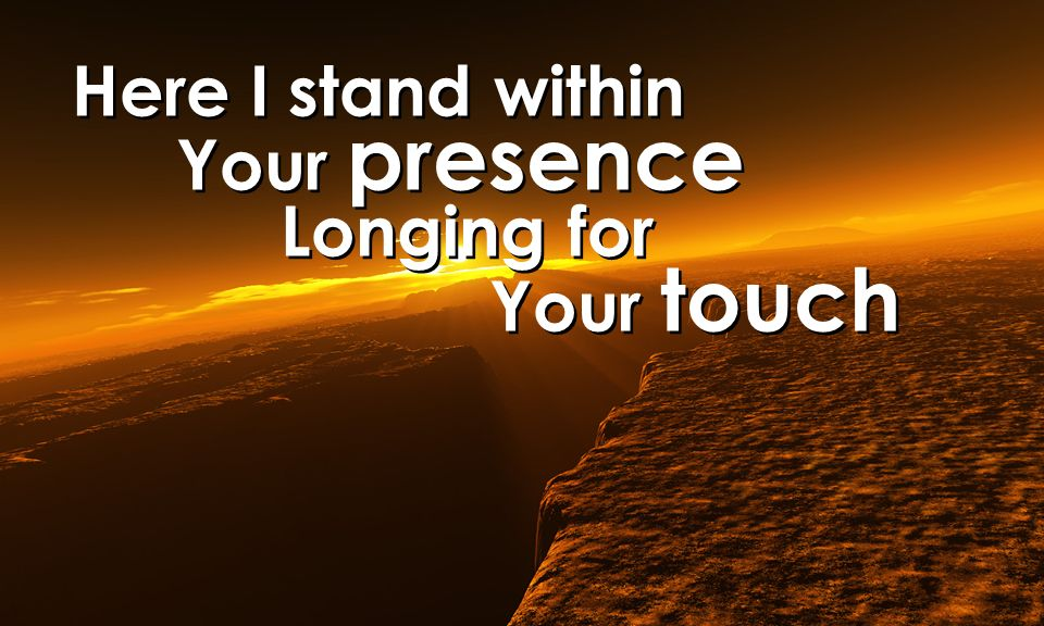 Here I stand within Your presence Longing for Your touch Here I stand within Your presence Longing for Your touch