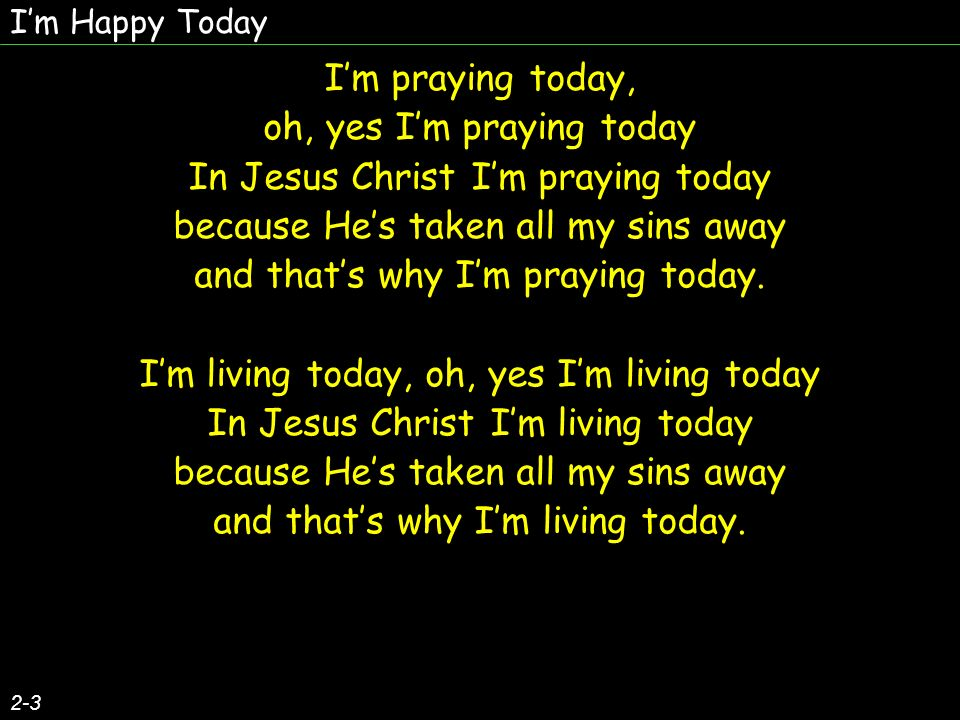 Im happy today, oh, yes Im singing today In Jesus Christ Im praying today because Hes taken all my sins away and thats why Im living today.