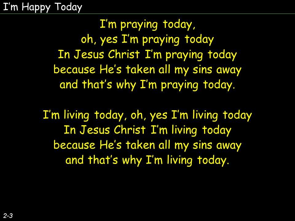 Im praying today, oh, yes Im praying today In Jesus Christ Im praying today because Hes taken all my sins away and thats why Im praying today. Im livi