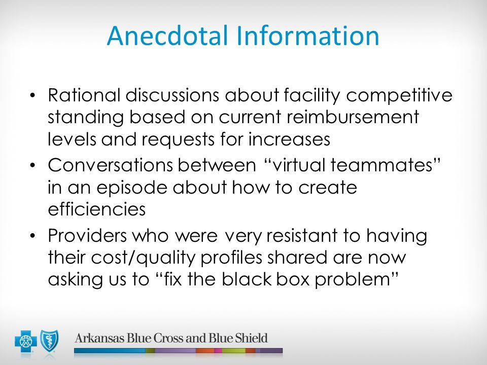 Anecdotal Information Rational discussions about facility competitive standing based on current reimbursement levels and requests for increases Conversations between virtual teammates in an episode about how to create efficiencies Providers who were very resistant to having their cost/quality profiles shared are now asking us to fix the black box problem