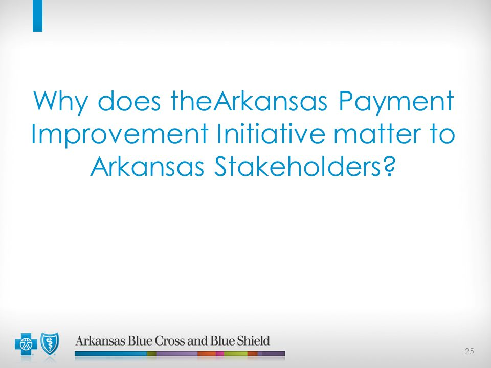 25 Why does theArkansas Payment Improvement Initiative matter to Arkansas Stakeholders?