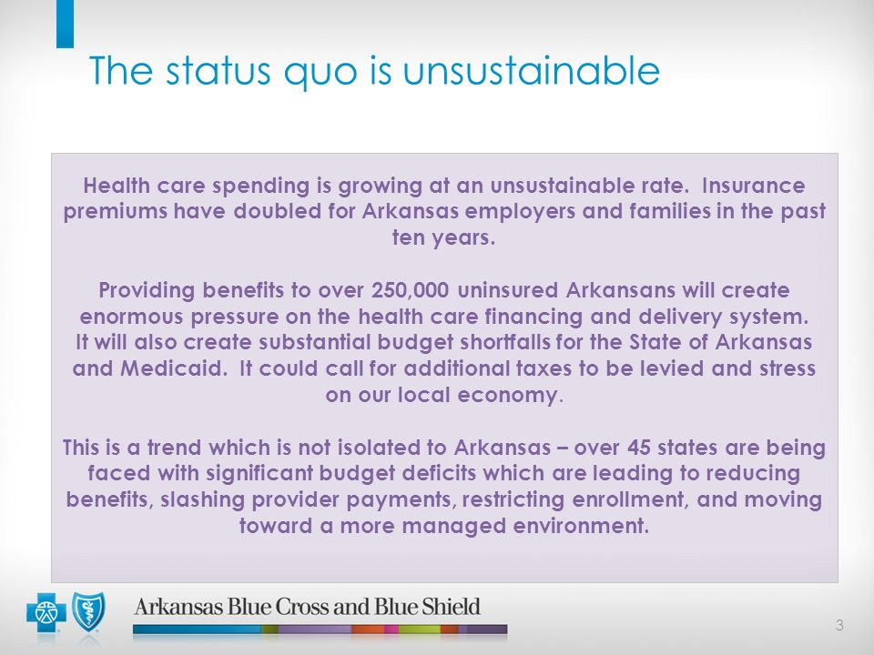 3 The status quo is unsustainable Health care spending is growing at an unsustainable rate. Insurance premiums have doubled for Arkansas employers and