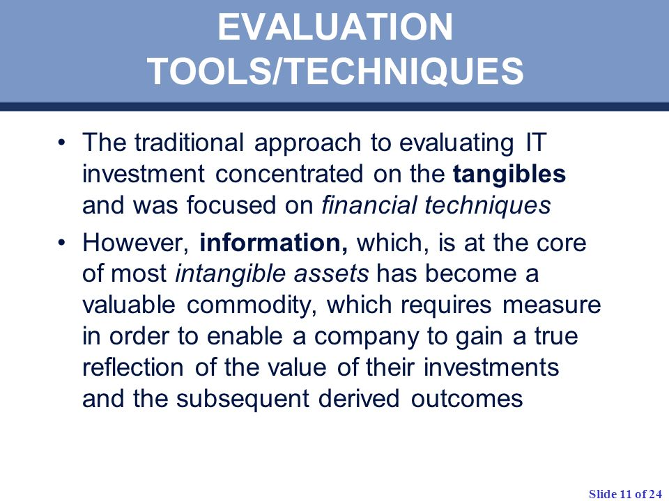 Slide 11 of 24 EVALUATION TOOLS/TECHNIQUES The traditional approach to evaluating IT investment concentrated on the tangibles and was focused on finan
