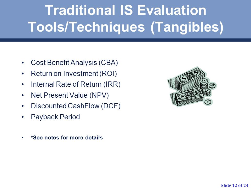 Slide 12 of 24 Traditional IS Evaluation Tools/Techniques (Tangibles) Cost Benefit Analysis (CBA) Return on Investment (ROI) Internal Rate of Return (