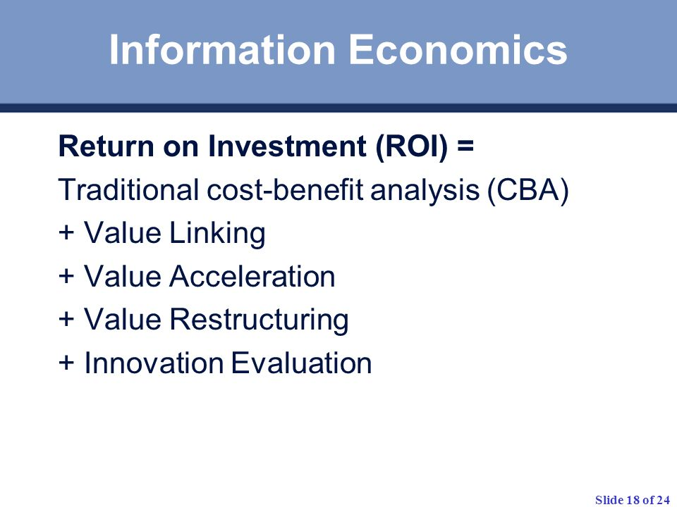 Slide 18 of 24 Information Economics Return on Investment (ROI) = Traditional cost-benefit analysis (CBA) + Value Linking + Value Acceleration + Value