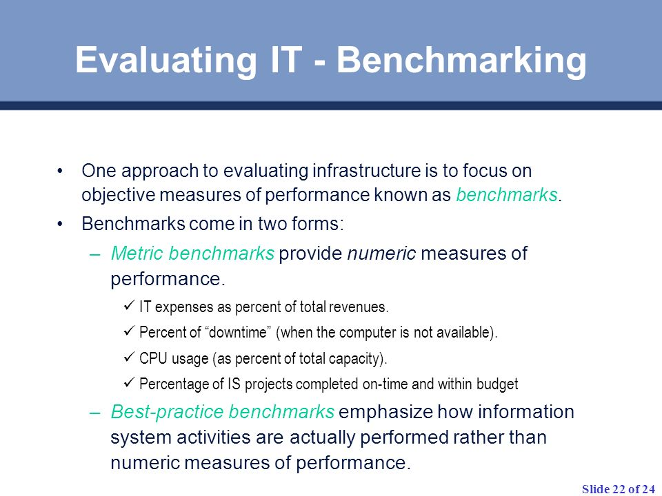 Slide 22 of 24 One approach to evaluating infrastructure is to focus on objective measures of performance known as benchmarks. Benchmarks come in two