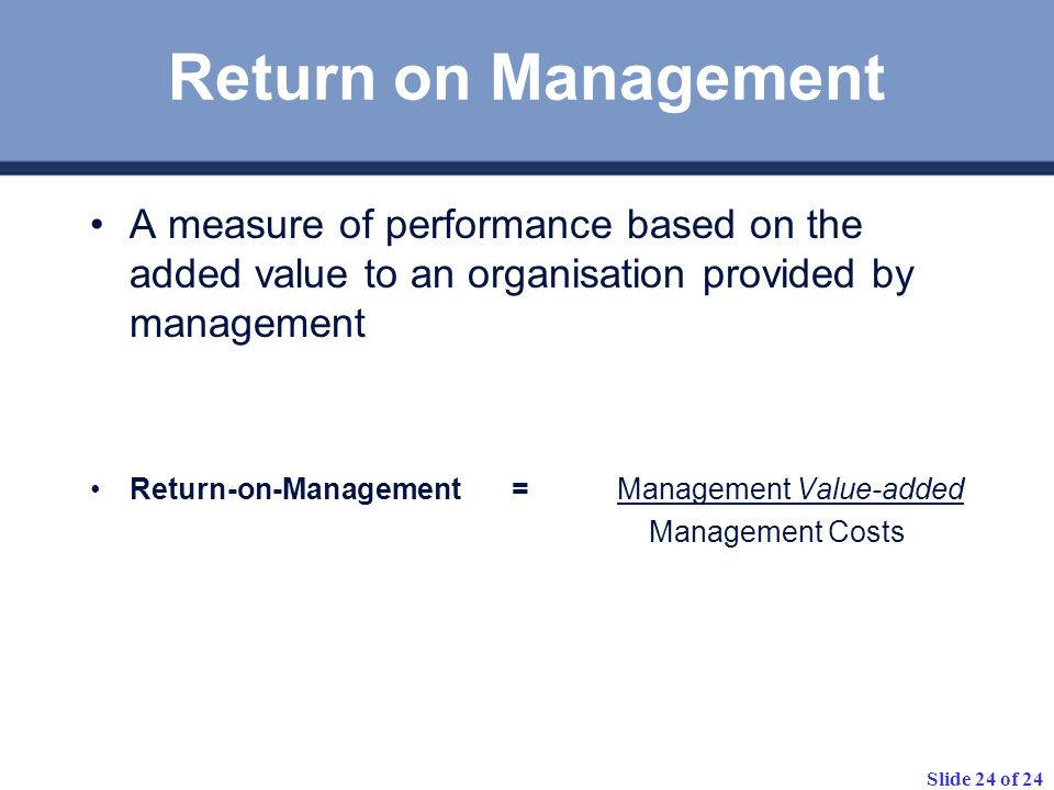 Slide 24 of 24 Return on Management A measure of performance based on the added value to an organisation provided by management Return-on-Management =