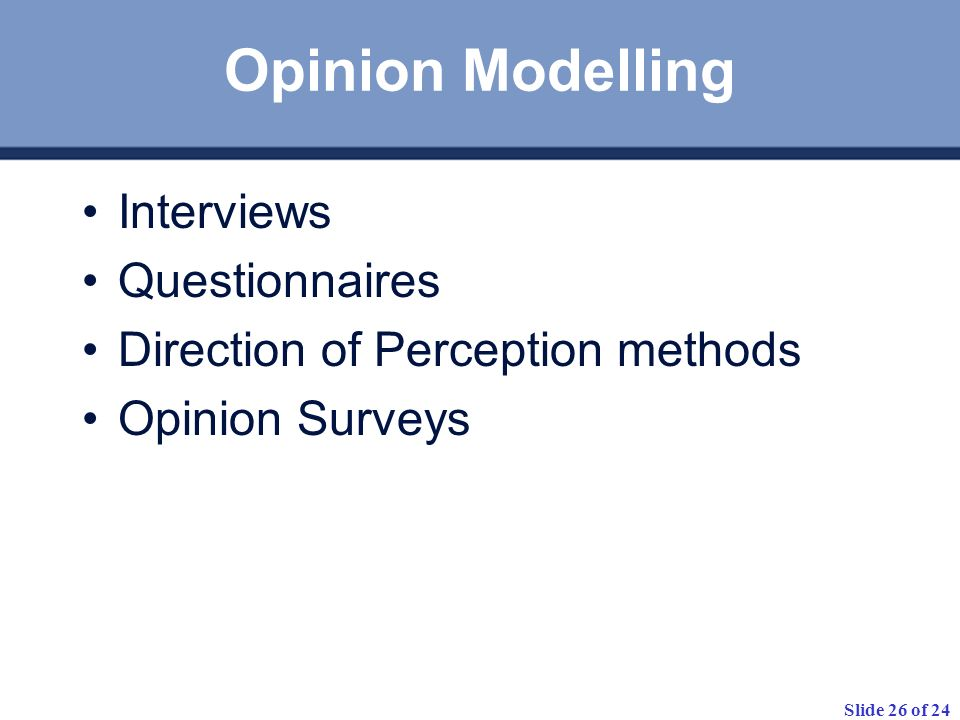 Slide 26 of 24 Opinion Modelling Interviews Questionnaires Direction of Perception methods Opinion Surveys