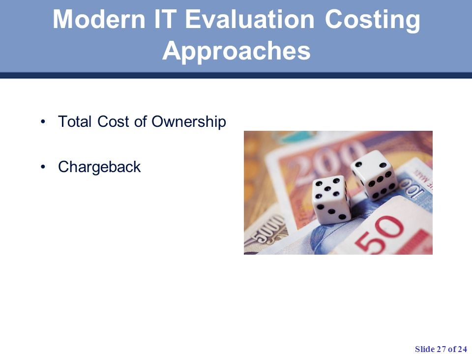 Slide 27 of 24 Modern IT Evaluation Costing Approaches Total Cost of Ownership Chargeback