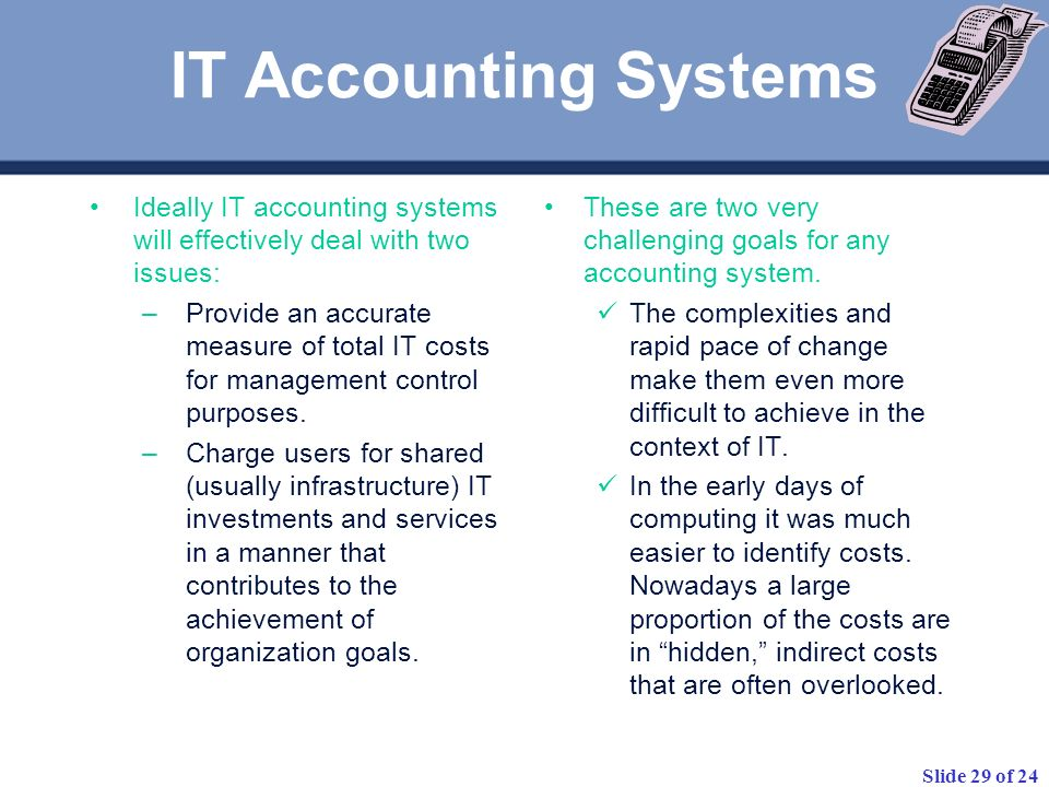 Slide 29 of 24 Ideally IT accounting systems will effectively deal with two issues: –Provide an accurate measure of total IT costs for management cont