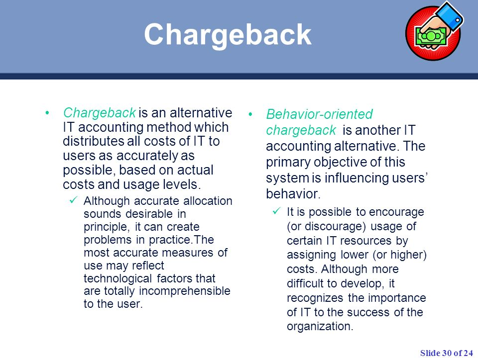 Slide 30 of 24 Chargeback is an alternative IT accounting method which distributes all costs of IT to users as accurately as possible, based on actual