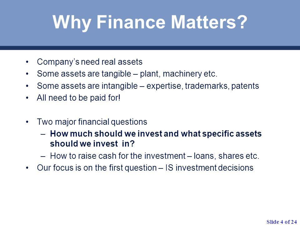 Slide 4 of 24 Why Finance Matters? Companys need real assets Some assets are tangible – plant, machinery etc. Some assets are intangible – expertise,
