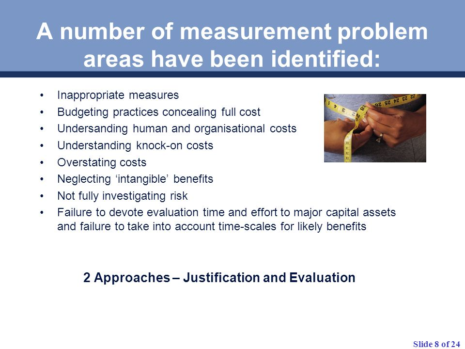 Slide 8 of 24 A number of measurement problem areas have been identified: Inappropriate measures Budgeting practices concealing full cost Undersanding