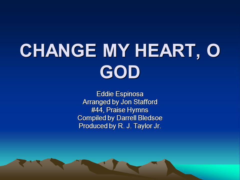 CHANGE MY HEART, O GOD Eddie Espinosa Arranged by Jon Stafford #44, Praise Hymns Compiled by Darrell Bledsoe Produced by R.
