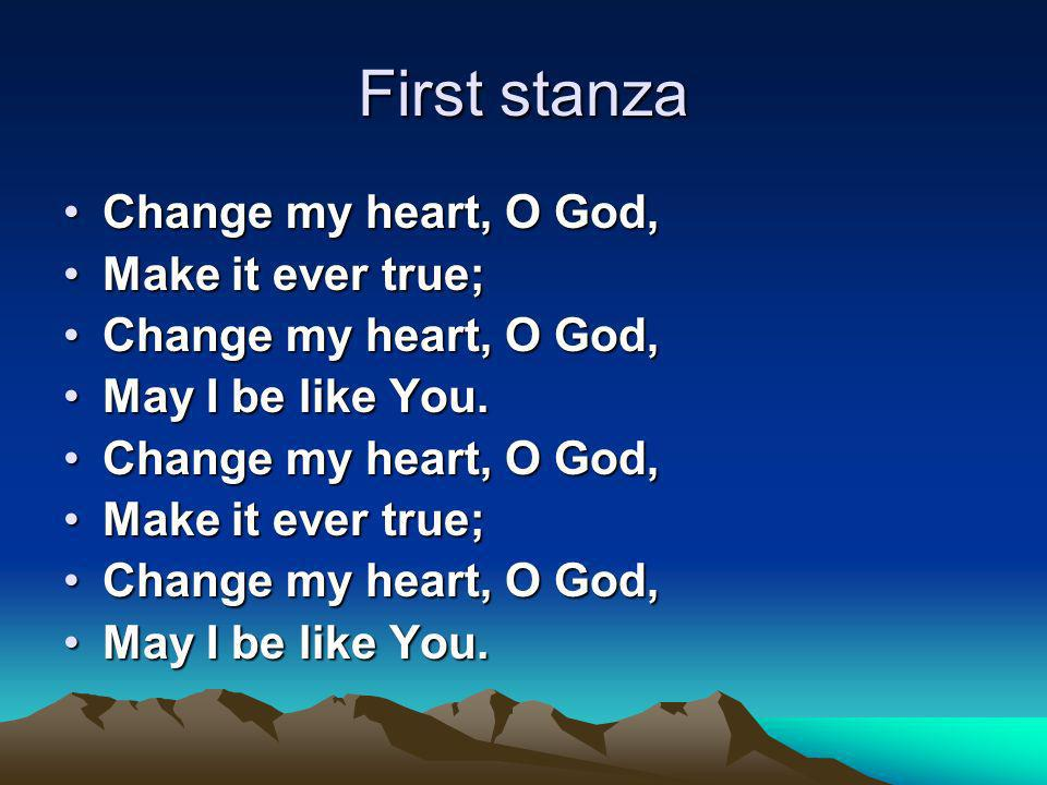 First stanza Change my heart, O God,Change my heart, O God, Make it ever true;Make it ever true; Change my heart, O God,Change my heart, O God, May I be like You.May I be like You.