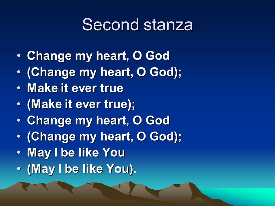Second stanza Change my heart, O GodChange my heart, O God (Change my heart, O God);(Change my heart, O God); Make it ever trueMake it ever true (Make it ever true);(Make it ever true); Change my heart, O GodChange my heart, O God (Change my heart, O God);(Change my heart, O God); May I be like YouMay I be like You (May I be like You).(May I be like You).