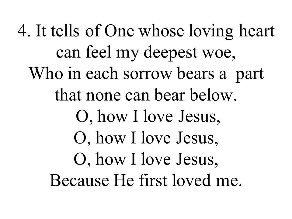 4. It tells of One whose loving heart can feel my deepest woe, Who in each sorrow bears a part that none can bear below. O, how I love Jesus, O, how I
