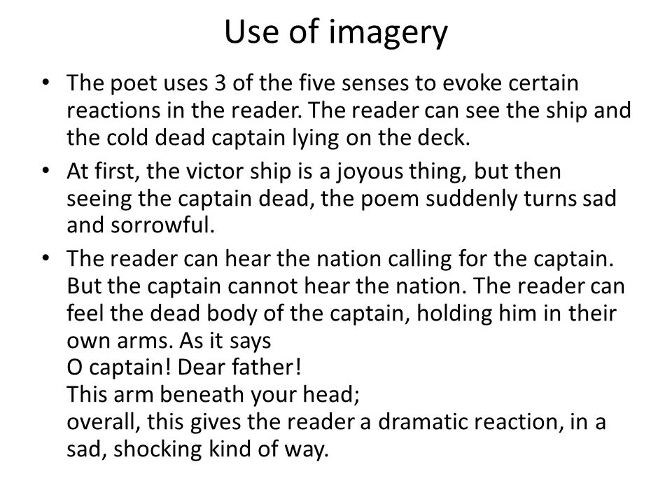 Use of imagery The poet uses 3 of the five senses to evoke certain reactions in the reader. The reader can see the ship and the cold dead captain lyin