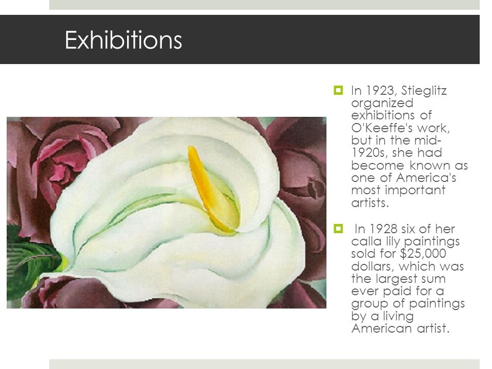Exhibitions In 1923, Stieglitz organized exhibitions of O'Keeffe's work, but in the mid- 1920s, she had become known as one of America's most importan