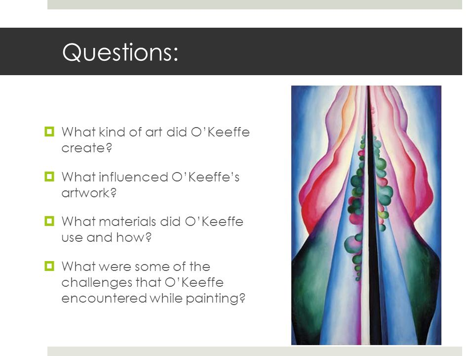 Questions: What kind of art did OKeeffe create? What influenced OKeeffes artwork? What materials did OKeeffe use and how? What were some of the challe