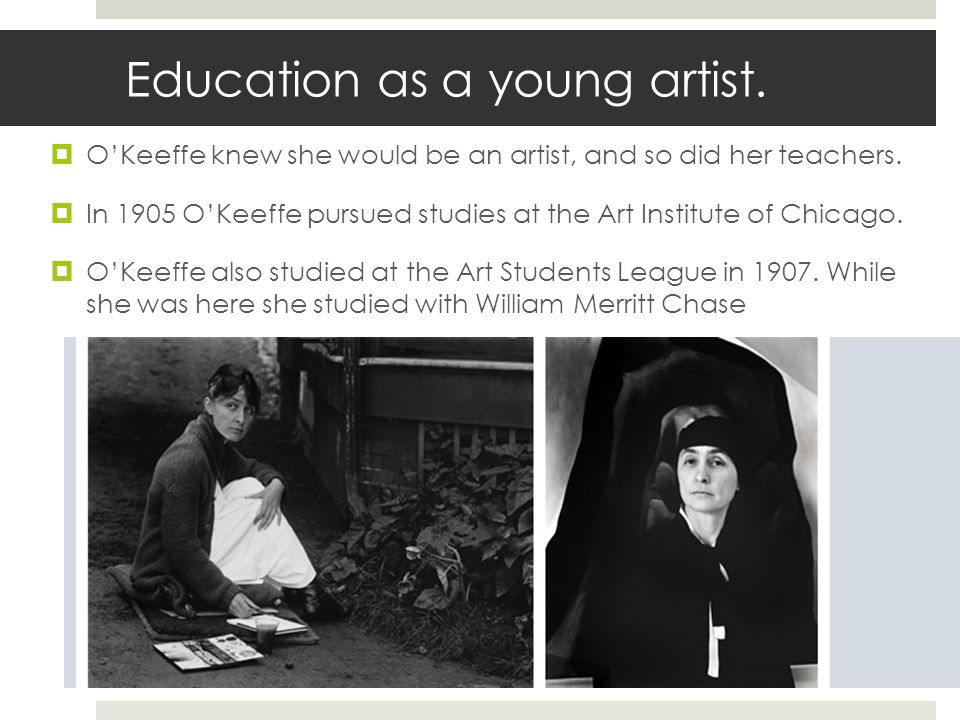 Education as a young artist. OKeeffe knew she would be an artist, and so did her teachers. In 1905 OKeeffe pursued studies at the Art Institute of Chi