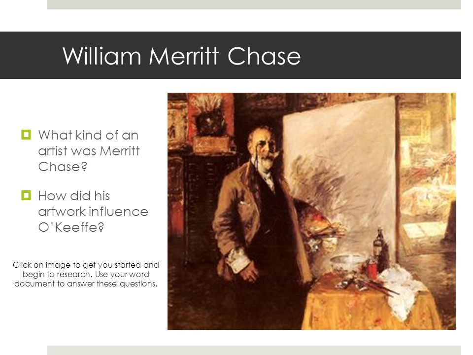 William Merritt Chase What kind of an artist was Merritt Chase? How did his artwork influence OKeeffe? Click on image to get you started and begin to