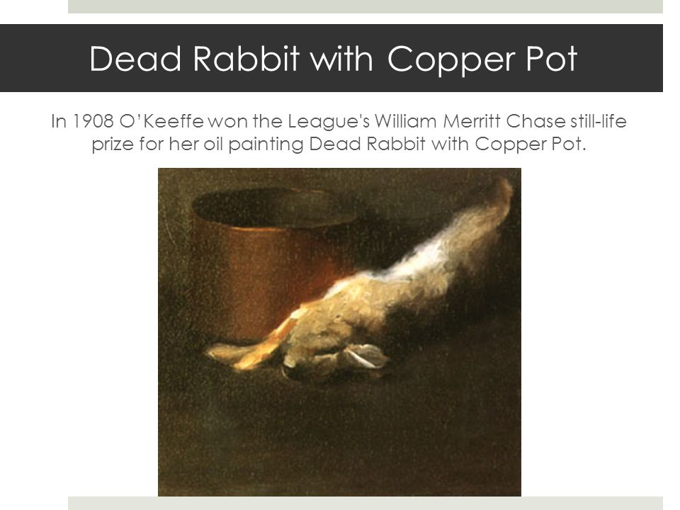 Dead Rabbit with Copper Pot In 1908 OKeeffe won the League's William Merritt Chase still-life prize for her oil painting Dead Rabbit with Copper Pot.