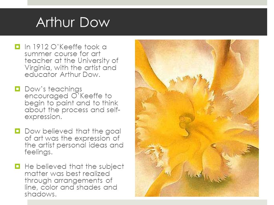 Arthur Dow In 1912 OKeeffe took a summer course for art teacher at the University of Virginia, with the artist and educator Arthur Dow. Dows teachings