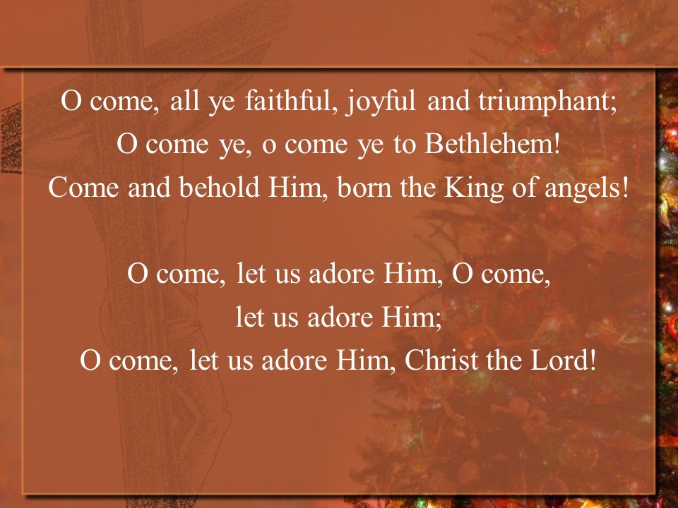 O come, all ye faithful, joyful and triumphant; O come ye, o come ye to Bethlehem! Come and behold Him, born the King of angels! O come, let us adore