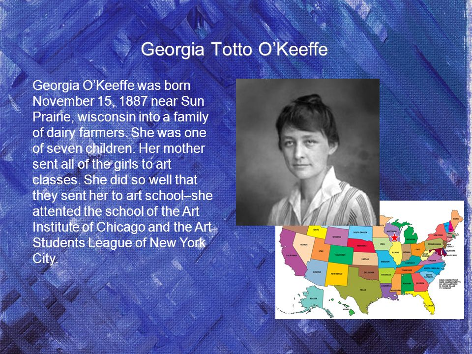 Georgia Totto OKeeffe Georgia OKeeffe was born November 15, 1887 near Sun Prairie, wisconsin into a family of dairy farmers.