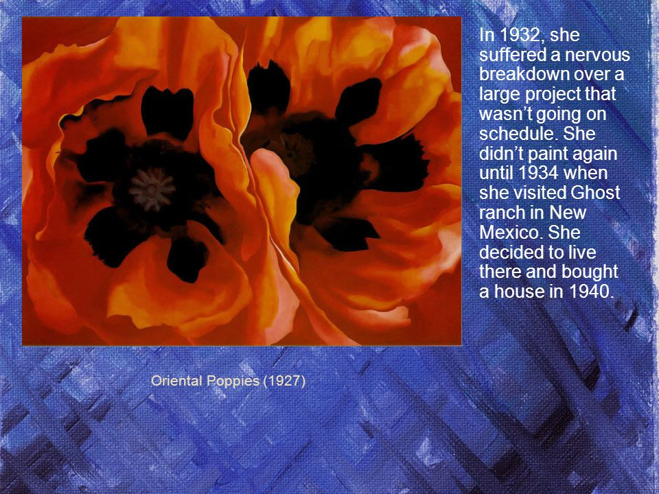 Oriental Poppies (1927) In 1932, she suffered a nervous breakdown over a large project that wasnt going on schedule.