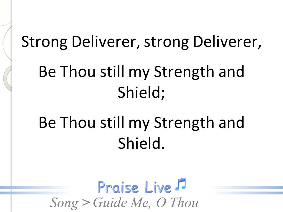 Song > Strong Deliverer, strong Deliverer, Be Thou still my Strength and Shield; Be Thou still my Strength and Shield. Guide Me, O Thou