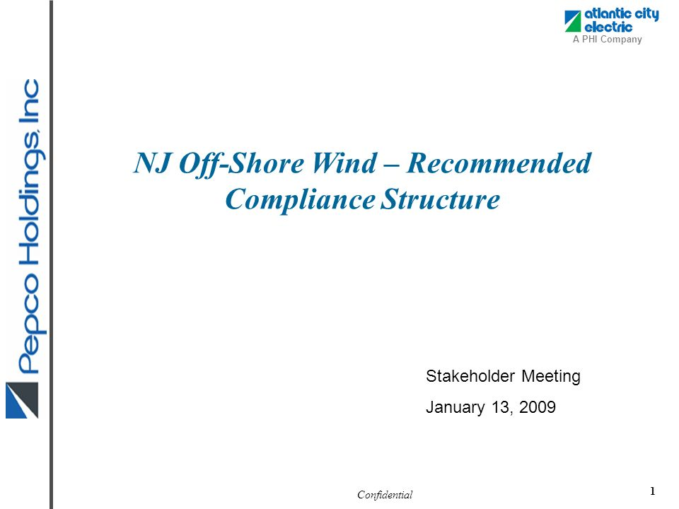 Confidential A PHI Company 1 NJ Off-Shore Wind – Recommended Compliance Structure Stakeholder Meeting January 13, 2009