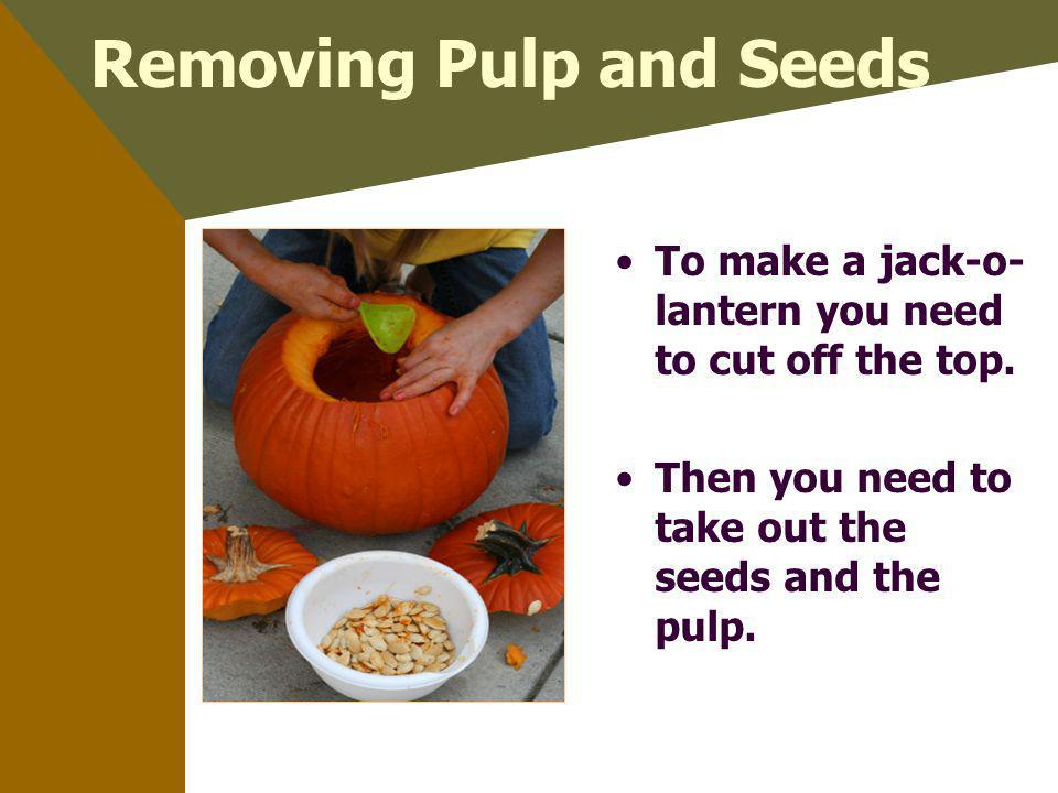 Removing Pulp and Seeds To make a jack-o- lantern you need to cut off the top. Then you need to take out the seeds and the pulp.