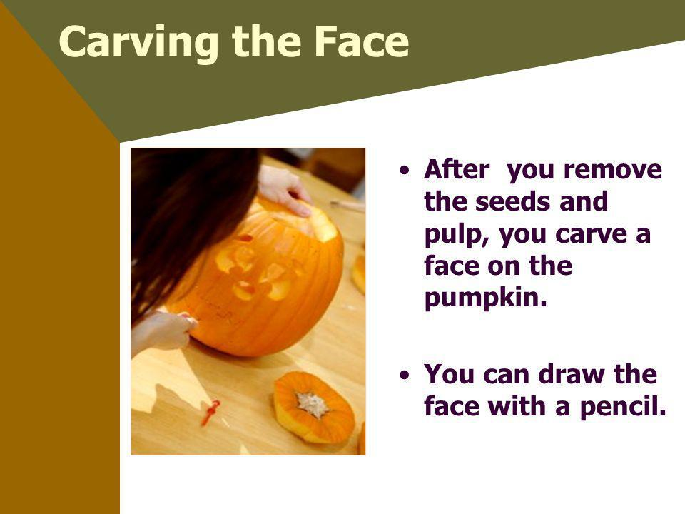 Carving the Face After you remove the seeds and pulp, you carve a face on the pumpkin. You can draw the face with a pencil.