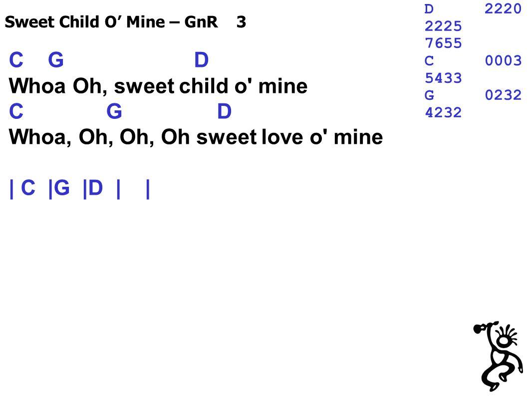 C G D Whoa Oh, sweet child o mine C G D Whoa, Oh, Oh, Oh sweet love o mine | C |G |D | | Sweet Child O Mine – GnR 3 D2220 2225 7655 C0003 5433 G0232 4232