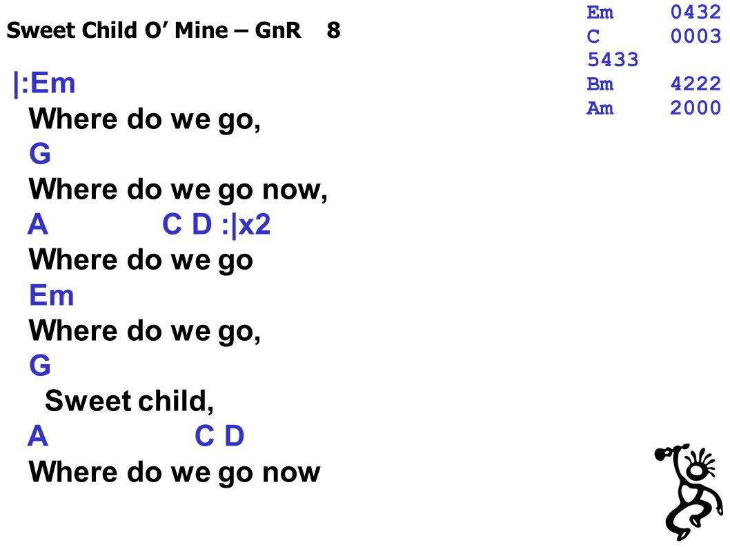 |:Em Where do we go, G Where do we go now, A C D :|x2 Where do we go Em Where do we go, G Sweet child, A C D Where do we go now Sweet Child O Mine – GnR 8 Em0432 C0003 5433 Bm4222 Am2000