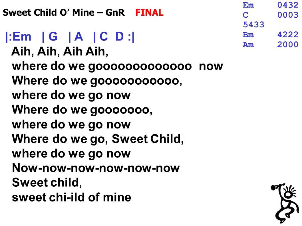 |:Em | G | A | C D :| Aih, Aih, Aih Aih, where do we gooooooooooooo now Where do we gooooooooooo, where do we go now Where do we gooooooo, where do we go now Where do we go, Sweet Child, where do we go now Now-now-now-now-now-now Sweet child, sweet chi-ild of mine Sweet Child O Mine – GnR FINAL Em0432 C0003 5433 Bm4222 Am2000