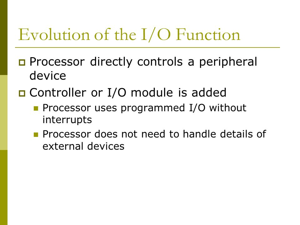 Evolution of the I/O Function Processor directly controls a peripheral device Controller or I/O module is added Processor uses programmed I/O without